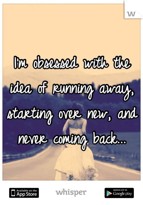i m obsessed with the idea of running away starting