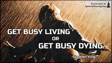 Get busy living or get busy dying | SpiritualCleansing.Org ...