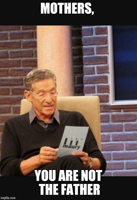 You Are The Father Meme - you are the father meme maury results imgflip