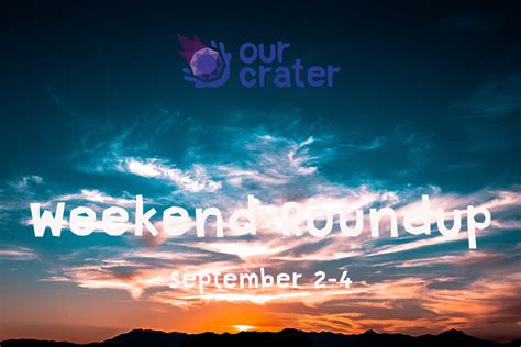 Weekend Roundup 2 by Weekend Roundup September 2 4 Our Crater