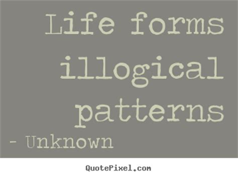 pattern quotes life quotes about life life forms illogical patterns quotes