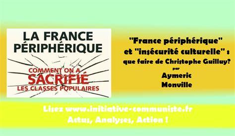 la france priphrique quot france p 233 riph 233 rique quot et quot ins 233 curit 233 culturelle quot que faire de christophe guilluy initiative
