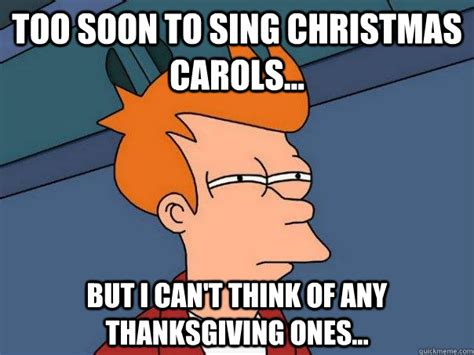 Too Soon Meme - too soon to sing christmas carols but i cant think of an