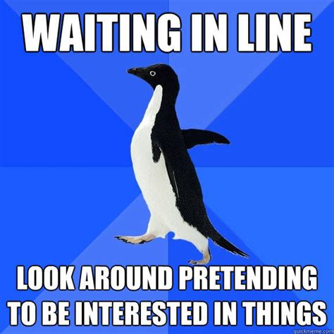 Meme Socially Awkward Penguin - waiting in line look around pretending to be interested in