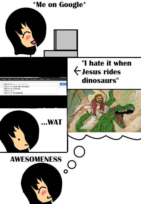 i hate it when jesus rides dinosaurs in my house i hate it when