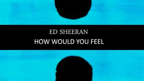 ed sheeran would you feel ed sheeran how would you feel lyric video