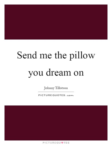 Send Me Your Pillow The One That You On send me the pillow you on picture quotes