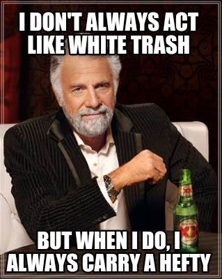 White Trash Meme - meme creator i don t always act like white trash but