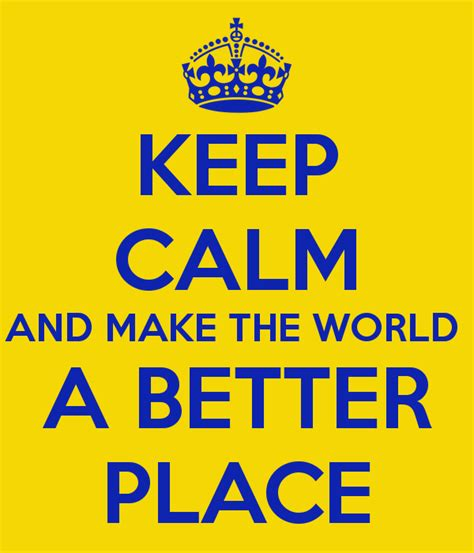 make the world a better place keep calm and make the world a better place keep calm