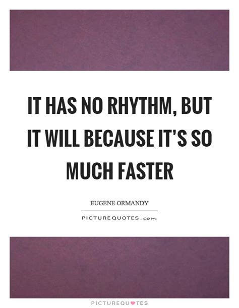 Has It So by It Has No Rhythm But It Will Because It S So Much Faster