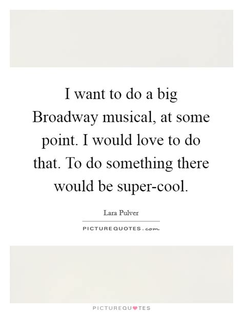 Wanted To Do Broadway by Broadway Musical Quotes Sayings Broadway Musical