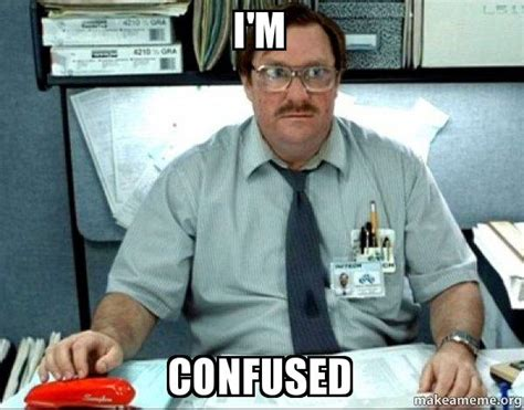 Milton Office Space Meme - i m confused milton from office space make a meme