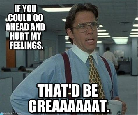 if you could go ahead and hurt my feelings on memegen