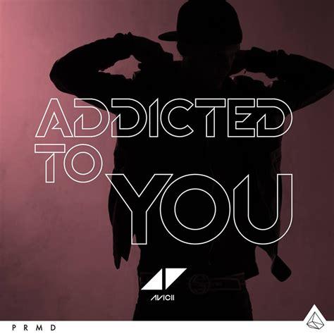 addicted to your significato delle canzoni addicted to you avicii il
