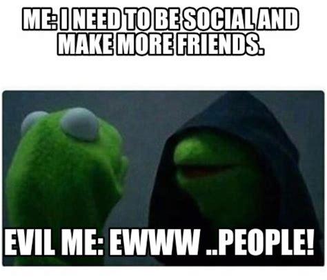 I Want To Make A Meme - meme creator me i need to be social and make more