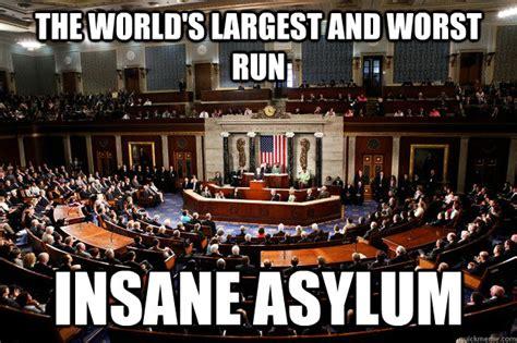 Congress Meme - the world s largest and worst run insane asylum insane