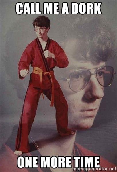Dork Meme - call me a dork one more time ptsd karate kyle meme