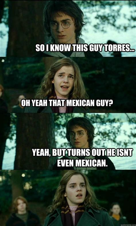 Horny Harry Meme - so i know this guy torres oh yeah that mexican guy yeah