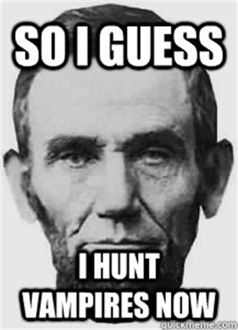 Lincoln Meme - so i guess i hunt vires now abraham lincoln quickmeme