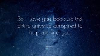 So i love you because the entire universe conspired to help me find