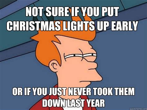 Christmas Lights Meme - not sure if you put christmas lights up early or if you