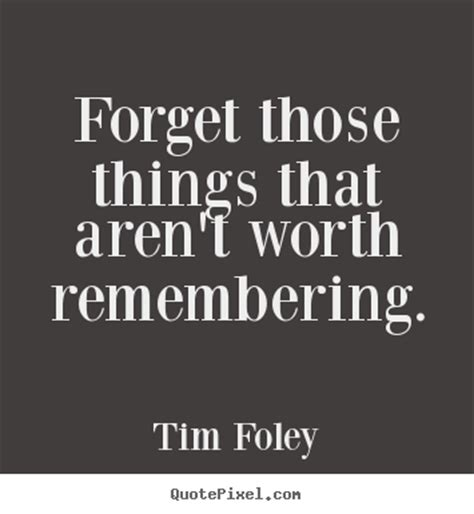 Forget those things that aren't worth remembering. Tim ...