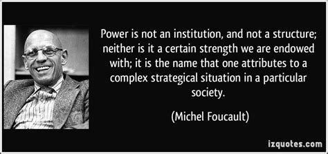 Michel Foucault Power Essay by Power Is Not An Institution And Not A Structure Neither Is It A Certain Strength We Are