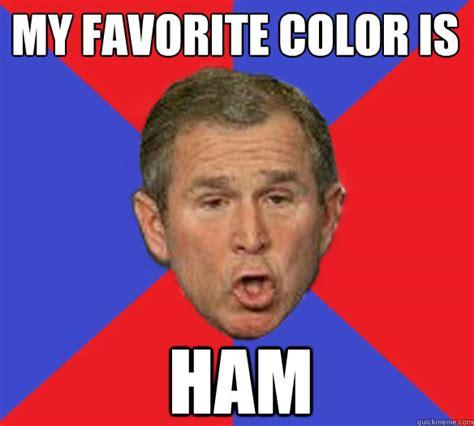 Ham Meme - my favorite color is ham george bushisms quickmeme