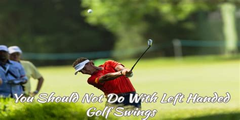 Left Handed Golf Swing by 7 Things You Should Not Do With Left Handed Golf Swings
