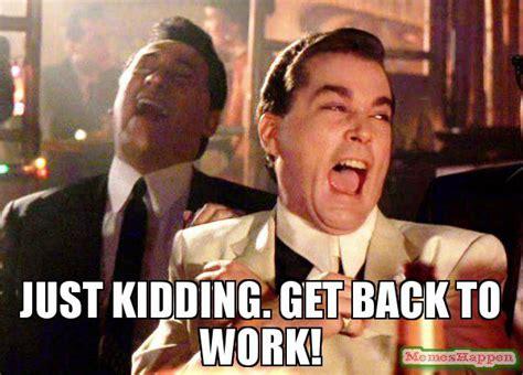 Just Kidding Meme - just kidding get back to work