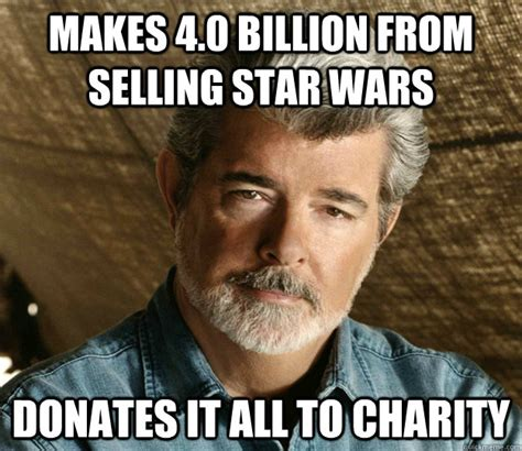 Charity Meme - makes 4 0 billion from selling star wars donates it all to