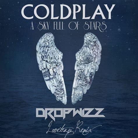 coldplay sky full of stars coldplay a sky full of stars dropwizz lovetrap remix