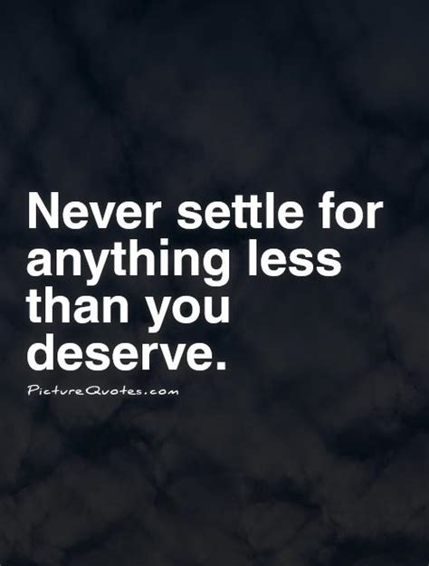 never accept anything less than you deserve remember you never settle for less than you deserve quotes quotesgram