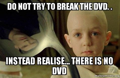 There Is No Spoon Meme - do not try to break the dvd instead realise there is