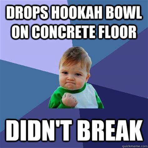 Hookah Meme - drops hookah bowl on concrete floor didn t break success