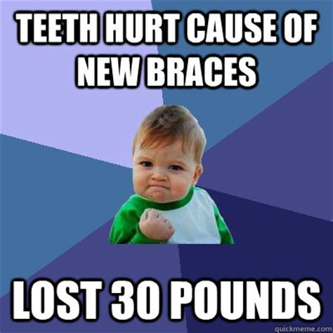Braces Memes - teeth hurt cause of new braces lost 30 pounds success