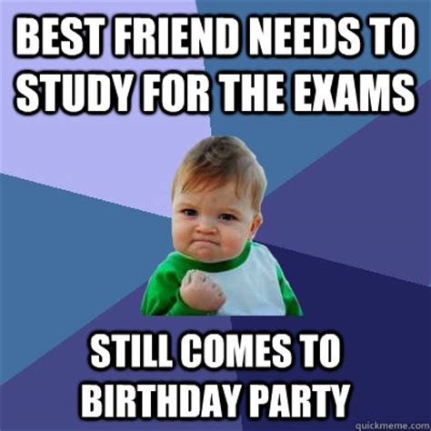 Kids Birthday Meme - best friend needs to study for the exams still comes to