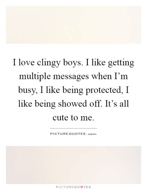 to all the boys i rsquo clingy quotes clingy sayings clingy picture quotes