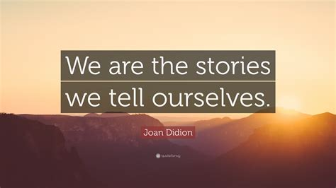 themes in stories we tell joan didion quote we are the stories we tell ourselves