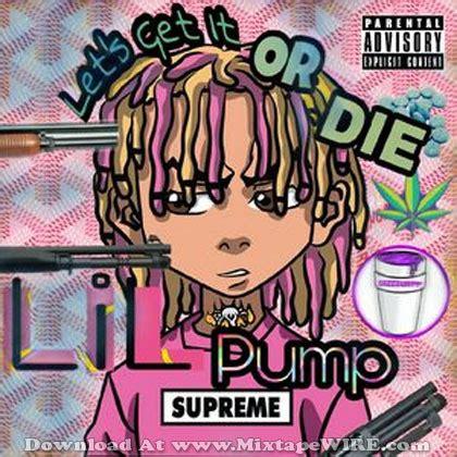 lil pump x get it lil pump let s get it or die mixtape download