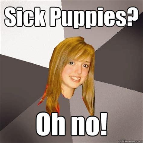 Sick Puppy Meme - sick puppies oh no musically oblivious 8th grader