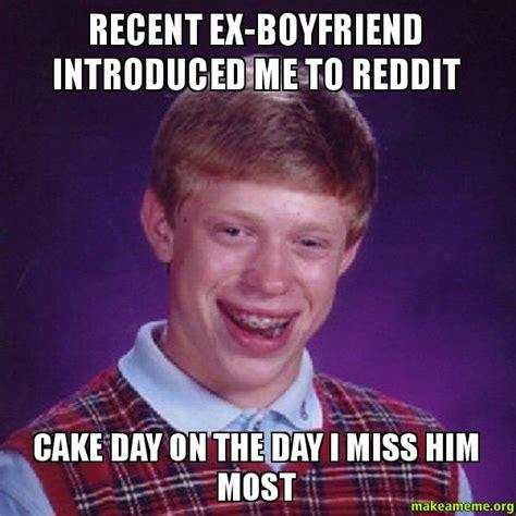 Meme Ex Boyfriend - recent ex boyfriend introduced me to reddit cake day on