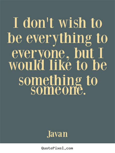 Javan pictures sayings - I don't wish to be everything to ...