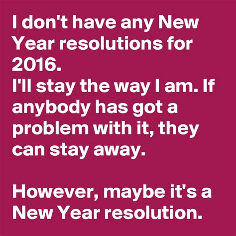 i don t have any new year resolutions for 2016 i ll stay