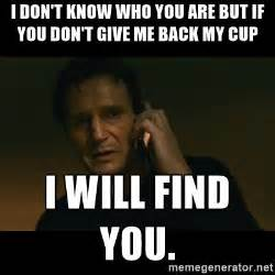 Liam Neeson I Will Find You Meme - i don t know who you are but if you don t give me back my