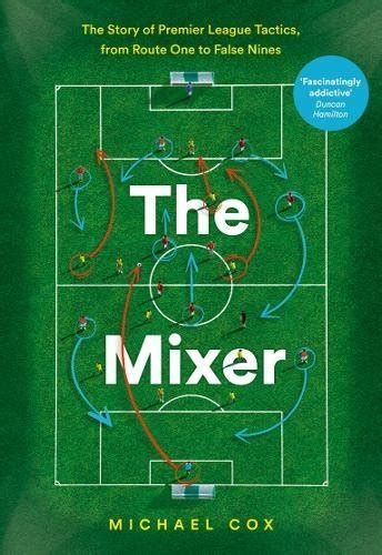 the mixer the story of premier league tactics from route one to false nines books save 30 the mixer the story of premier league tactics