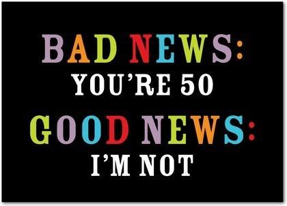 Turning 50 Memes - bad news you re 50 good news i m not