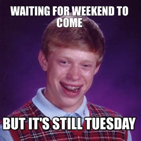 It Meme - meme creator waiting for weekend to come but it s still