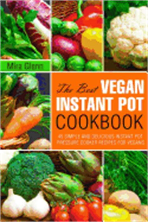 instant pot vegan cookbook 74 easy instant pot recipes for vegans for new users vegan recipes instant pot vegetarian vegan cookbook books the best vegan instant pot cookbook glenn mira
