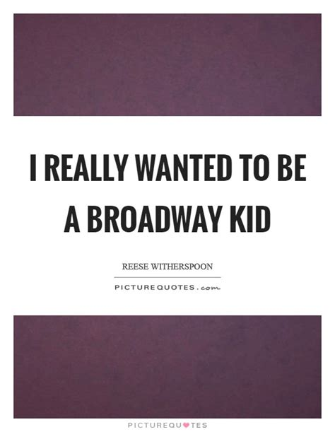 Wanted To Do Broadway by Reese Witherspoon Quotes Sayings 96 Quotations